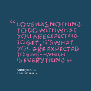 Quotes Picture: love has nothing to do with what you are expecting to ...