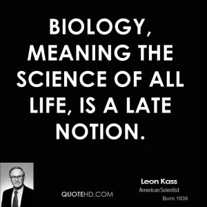 Biology, meaning the science of all life, is a late notion.