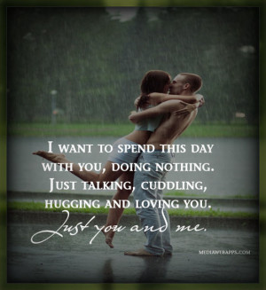 ... cuddling, hugging and loving you. Just you and me. ~Love Quote Source
