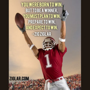 You were born to win , but to be a winner, you must plan to win ...