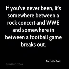 ... rock concert and WWE and somewhere in between a football game breaks