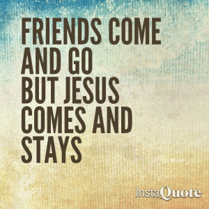 Jesus is the only friend you will have that will never leave you, lie ...