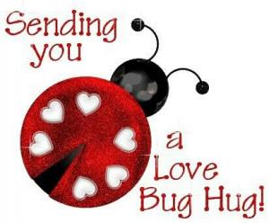 Sending you a love bug hug!...