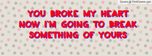 you broke my heartnow i'm going to break something of yours , Pictures