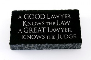 Good lawyers know the law; great lawyers know the judge. ~Author