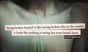 Being broken hearted is like having broken ribs on the outside it ...