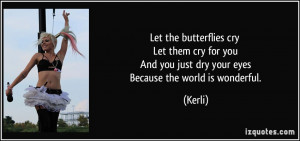 the butterflies cry Let them cry for you And you just dry your eyes ...
