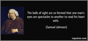 ... are spectacles to another to read his heart with. - Samuel Johnson