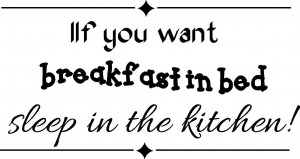 If you want breakfast in bed, sleep in the kitchen. ~ 16