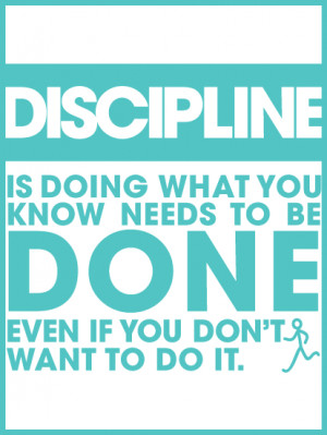 Discipline: is doing what you know needs to be done even if you don't ...