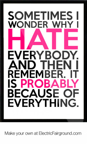Sometimes I wonder why I hate everybody. And then I remember. It is ...