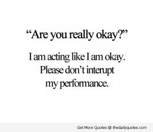 "... Like I Am Okay. Please Don't Interupt My Performance "" ~ Sad Quote"