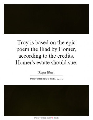 on the epic poem the Iliad by Homer, according to the credits. Homer ...