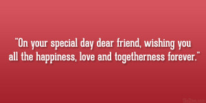 On your special day dear friend, wishing you all the happiness, love ...