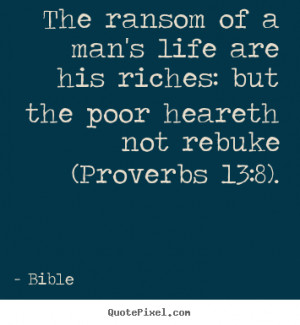 The ransom of a man's life are his riches: but the poor heareth not ...