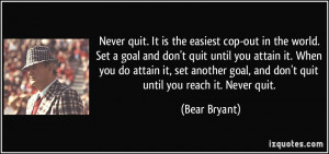 ... goal, and don't quit until you reach it. Never quit. - Bear Bryant