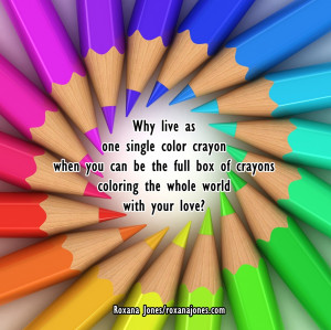 ... You Can be the Full Of Crayons Coloring The Whole World With Your Love