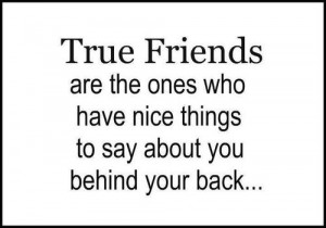 friends are the ones who have nice things to say about you behind your ...