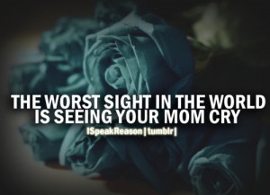 """... The Worst Sight In The World Is Seeing Your Mom Cry """" ~ Mother Quote"""