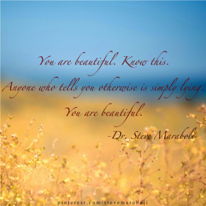 You are beautiful. Know this. Anyone who tells you otherwise is simply ...