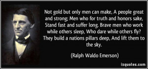 Not gold but only men can make, A people great and strong; Men who for ...