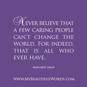 never believe that a few caring people can t change the world