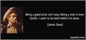Being a good actor isn't easy. Being a man is even harder. I want to ...