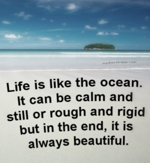 Life is like the ocean. It can be calm and still or rough and rigid ...