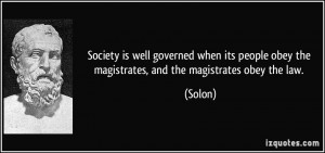 ... people obey the magistrates, and the magistrates obey the law. - Solon