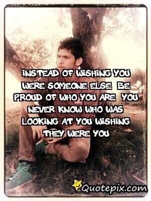 Instead Of Wishing You Were Someone Else, Be Proud..