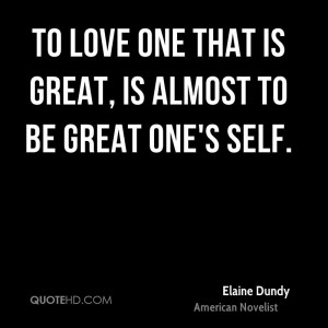 To love one that is great, is almost to be great one's self.