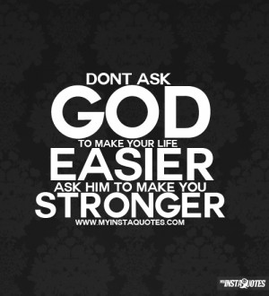 ... Don't ask God to make you life easier, ask Him to make you stronger
