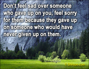 Don't feel sad over someone who gave up on you, feel sorry for them ...