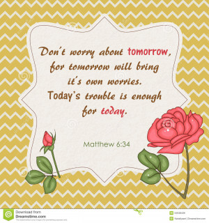 Quote from Bible. Don't worry about tomorrow.