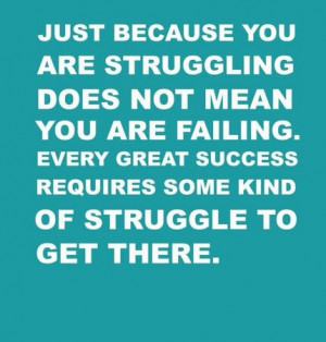 because you are struggling doesn't mean you are failing. Every great ...