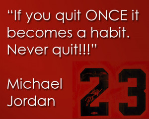 """If you quit ONCE it becomes a habit. Never quit!"""""""