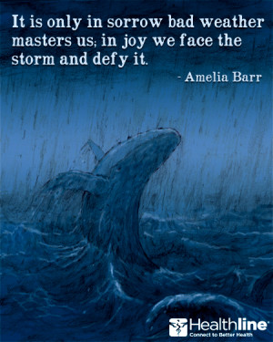 It is only in sorrow bad weather masters us; in joy we face the storm ...