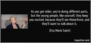 As you get older, you're doing different parts, but the young people ...