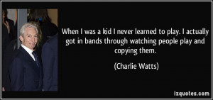 ... bands through watching people play and copying them. - Charlie Watts