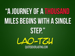 journey of a thousand miles begins with a single step. – Lao Tzu