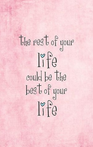 The rest of your life could be the best of your life.