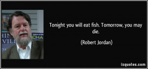 Tonight you will eat fish. Tomorrow, you may die. - Robert Jordan
