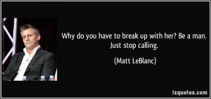 Why do you have to break up with her? Be a man. Just stop calling ...