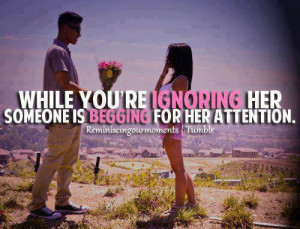 While you're IGNORING her someone else is BEGGING for her attention.
