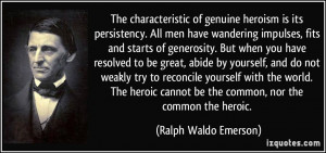 ... heroic cannot be the common, nor the common the heroic. - Ralph Waldo