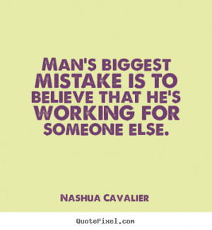 Man's biggest mistake is to believe that he's working for someone else ...