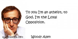 To you I'm an atheist; to God, I'm the Loyal Opposition - Woody ...