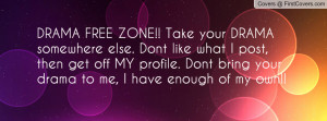 DRAMA FREE ZONE!! Take your DRAMA somewhere else. Dont like what I ...