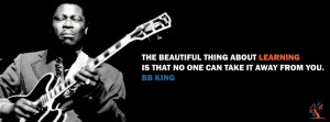 ... thing about learning is that no one can take it away from you b b king