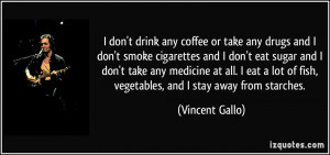 don't drink any coffee or take any drugs and I don't smoke cigarettes ...